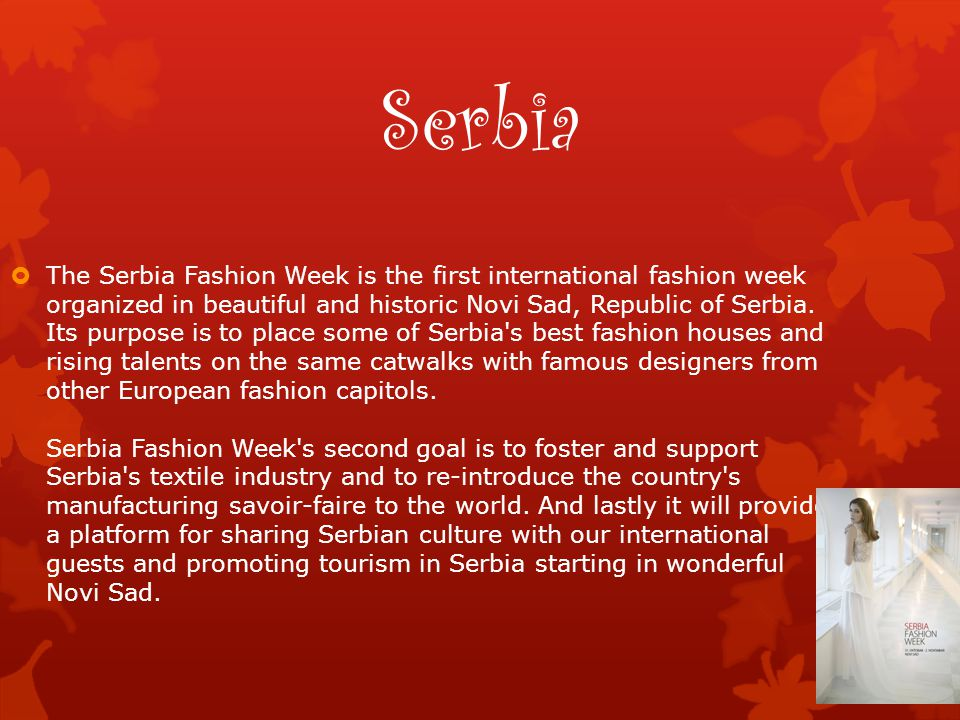 Serbia  The Serbia Fashion Week is the first international fashion week organized in beautiful and historic Novi Sad, Republic of Serbia. Its purpose