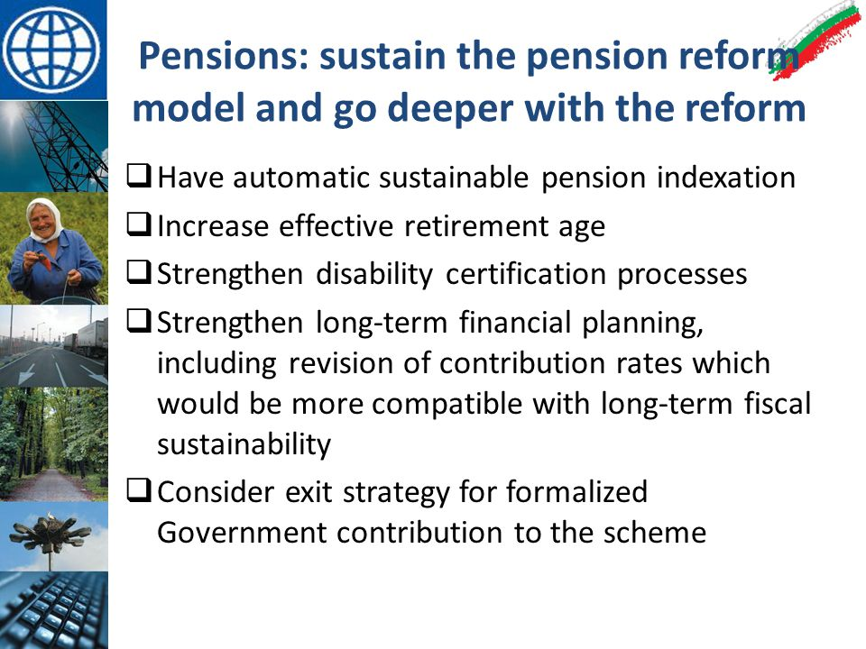 Pensions: sustain the pension reform model and go deeper with the reform  Have automatic sustainable pension indexation  Increase effective retirement age  Strengthen disability certification processes  Strengthen long-term financial planning, including revision of contribution rates which would be more compatible with long-term fiscal sustainability  Consider exit strategy for formalized Government contribution to the scheme