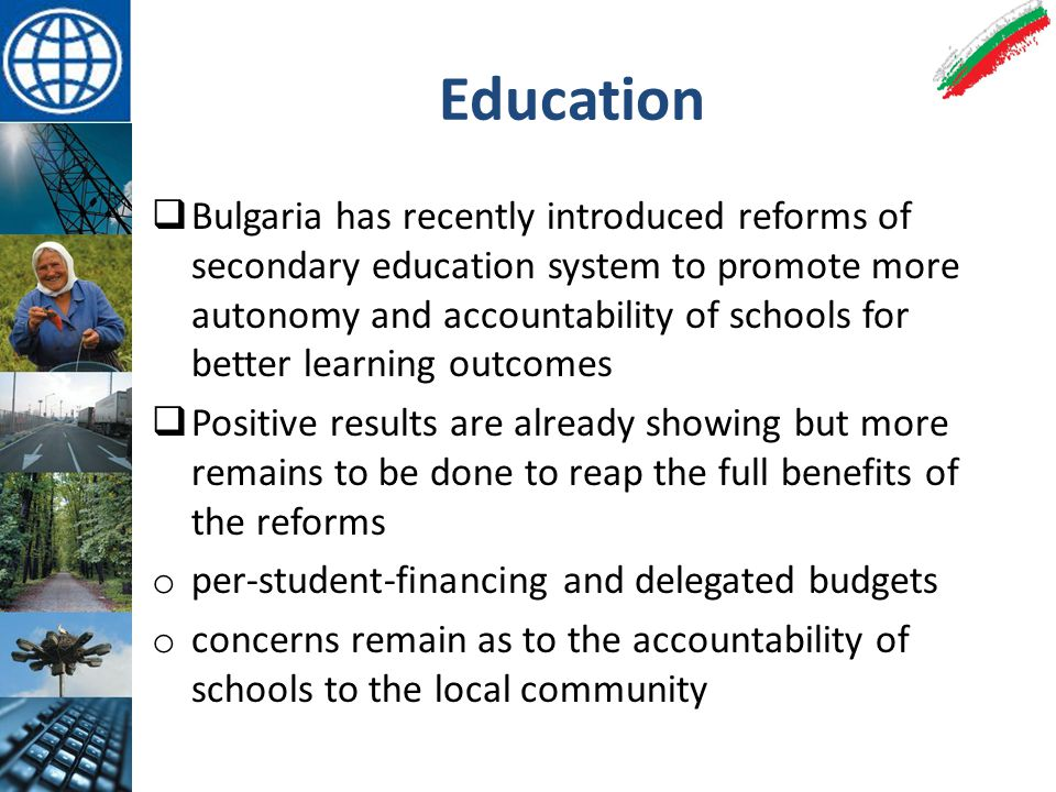 Education  Bulgaria has recently introduced reforms of secondary education system to promote more autonomy and accountability of schools for better learning outcomes  Positive results are already showing but more remains to be done to reap the full benefits of the reforms o per-student-financing and delegated budgets o concerns remain as to the accountability of schools to the local community