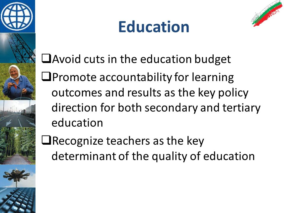 Education  Avoid cuts in the education budget  Promote accountability for learning outcomes and results as the key policy direction for both secondary and tertiary education  Recognize teachers as the key determinant of the quality of education