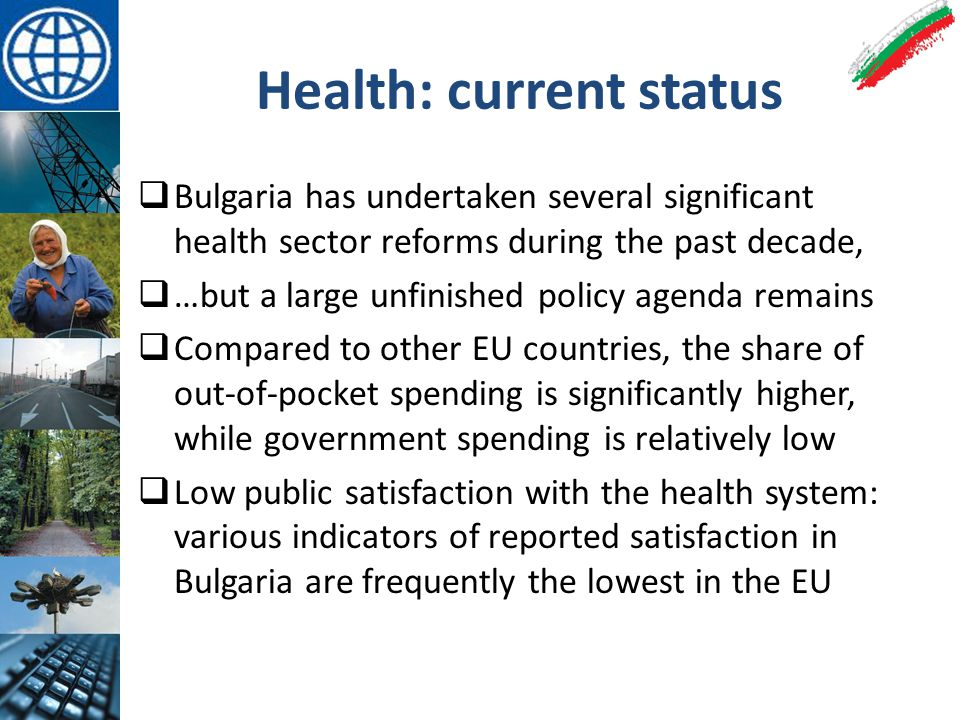 Health: current status  Bulgaria has undertaken several significant health sector reforms during the past decade,  …but a large unfinished policy agenda remains  Compared to other EU countries, the share of out-of-pocket spending is significantly higher, while government spending is relatively low  Low public satisfaction with the health system: various indicators of reported satisfaction in Bulgaria are frequently the lowest in the EU