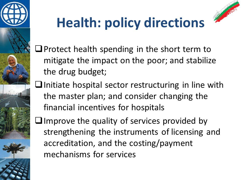 Health: policy directions  Protect health spending in the short term to mitigate the impact on the poor; and stabilize the drug budget;  Initiate hospital sector restructuring in line with the master plan; and consider changing the financial incentives for hospitals  Improve the quality of services provided by strengthening the instruments of licensing and accreditation, and the costing/payment mechanisms for services
