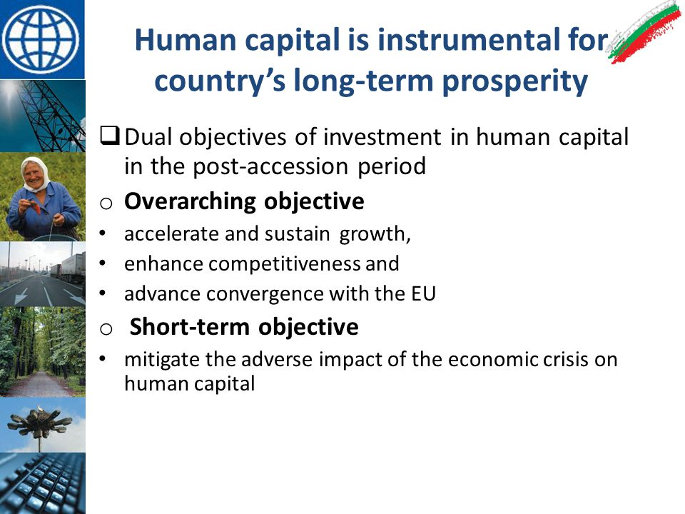 Human capital is instrumental for country's long-term prosperity  Dual objectives of investment in human capital in the post-accession period o Overarching objective accelerate and sustain growth, enhance competitiveness and advance convergence with the EU o Short-term objective mitigate the adverse impact of the economic crisis on human capital
