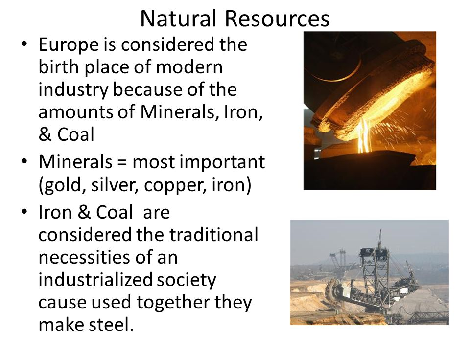 Natural Resources Europe is considered the birth place of modern industry because of the amounts of Minerals, Iron, & Coal Minerals = most important (