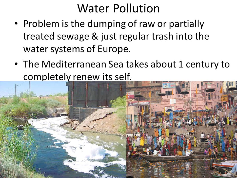 Water Pollution Problem is the dumping of raw or partially treated sewage & just regular trash into the water systems of Europe. The Mediterranean Sea