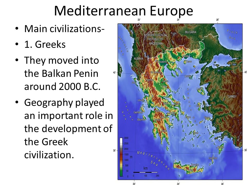 Mediterranean Europe Main civilizations- 1. Greeks They moved into the Balkan Penin around 2000 B.C. Geography played an important role in the develop