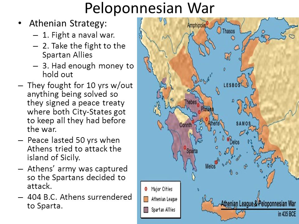 Peloponnesian War Athenian Strategy: – 1. Fight a naval war. – 2. Take the fight to the Spartan Allies – 3. Had enough money to hold out – They fought
