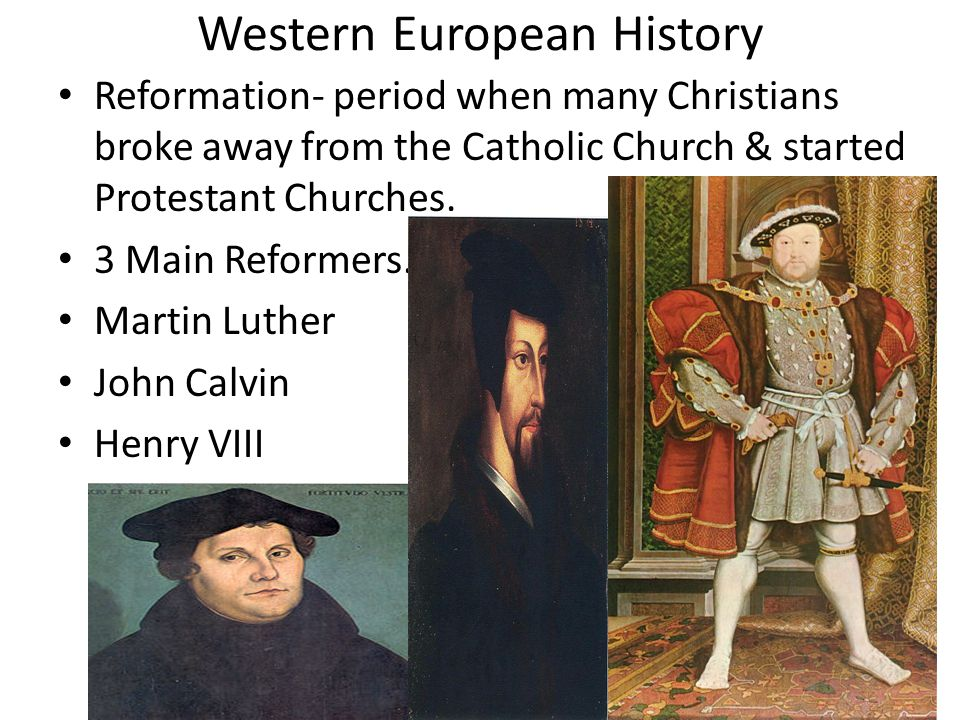 Western European History Reformation- period when many Christians broke away from the Catholic Church & started Protestant Churches. 3 Main Reformers.