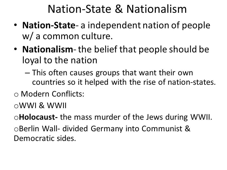 Nation-State & Nationalism Nation-State- a independent nation of people w/ a common culture. Nationalism- the belief that people should be loyal to th
