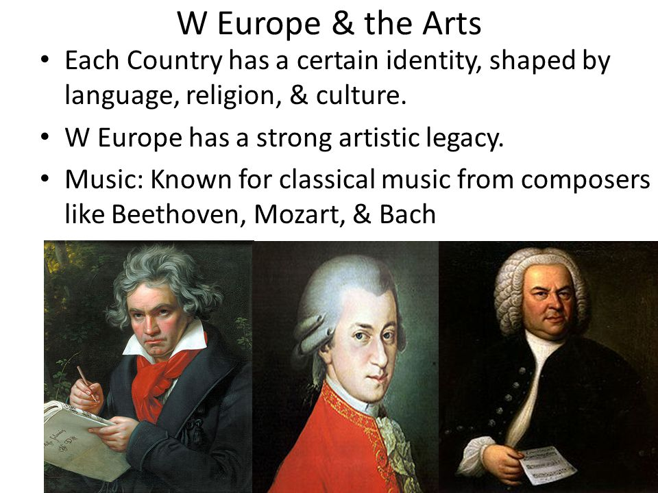 W Europe & the Arts Each Country has a certain identity, shaped by language, religion, & culture. W Europe has a strong artistic legacy. Music: Known