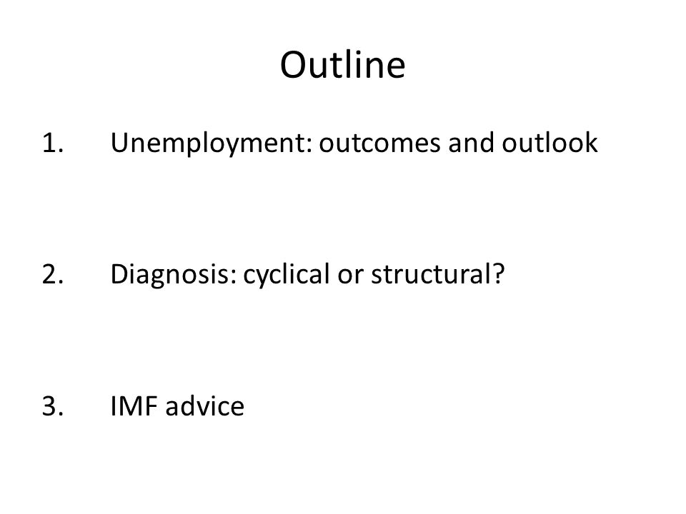 Outline 1.Unemployment: outcomes and outlook 2.Diagnosis: cyclical or structural 3.IMF advice