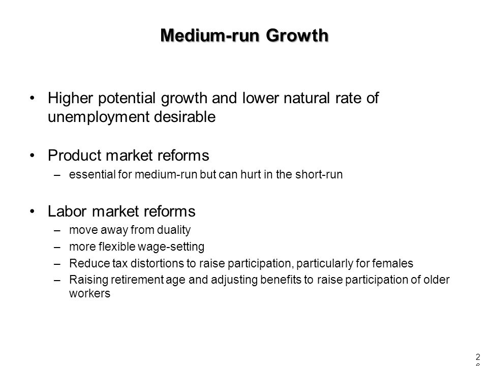 Higher potential growth and lower natural rate of unemployment desirable Product market reforms –essential for medium-run but can hurt in the short-run Labor market reforms –move away from duality –more flexible wage-setting –Reduce tax distortions to raise participation, particularly for females –Raising retirement age and adjusting benefits to raise participation of older workers Medium-run Growth 26