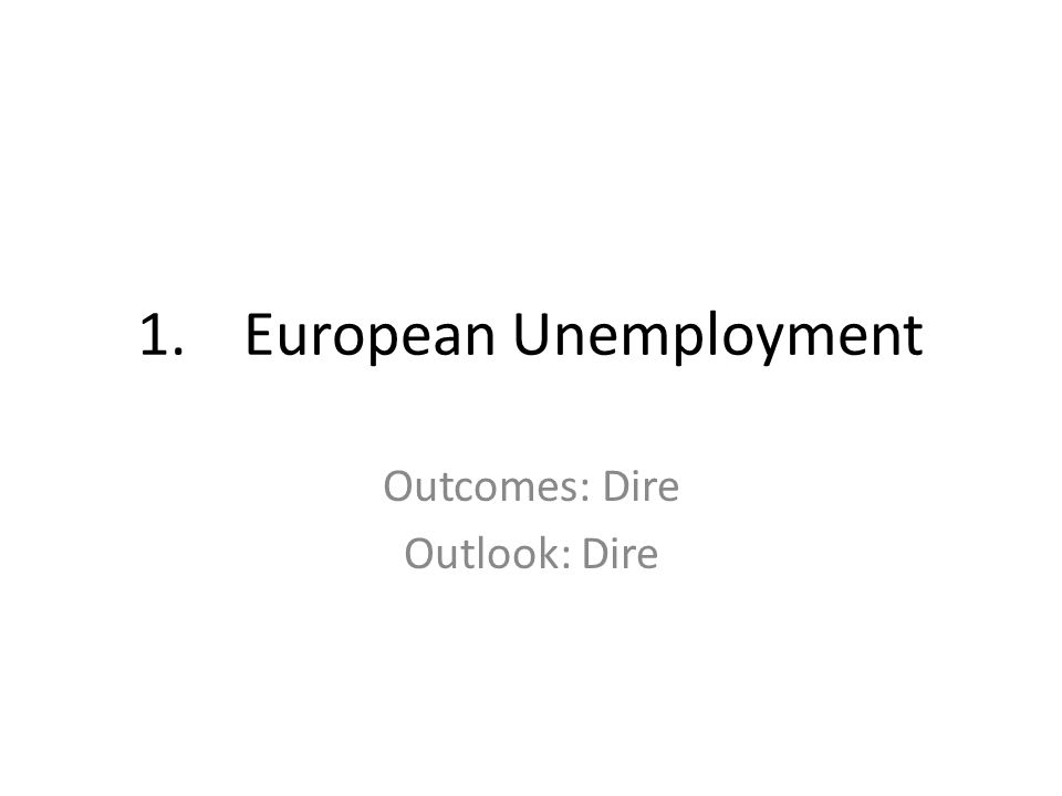 1.European Unemployment Outcomes: Dire Outlook: Dire