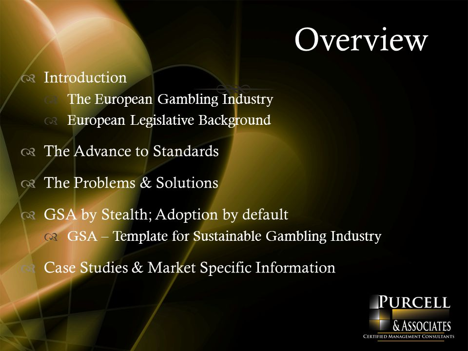 Overview  Introduction  The European Gambling Industry  European Legislative Background  The Advance to Standards  The Problems & Solutions  GSA by Stealth; Adoption by default  GSA – Template for Sustainable Gambling Industry  Case Studies & Market Specific Information