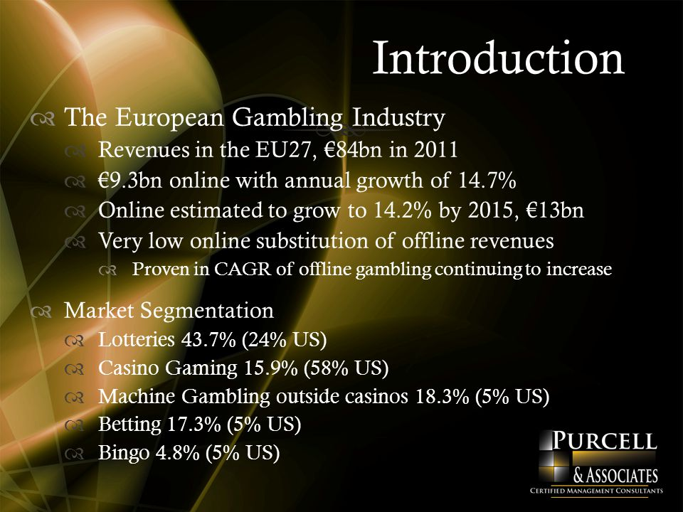 Introduction  The European Gambling Industry  Revenues in the EU27, €84bn in 2011  €9.3bn online with annual growth of 14.7%  Online estimated to grow to 14.2% by 2015, €13bn  Very low online substitution of offline revenues  Proven in CAGR of offline gambling continuing to increase  Market Segmentation  Lotteries 43.7% (24% US)  Casino Gaming 15.9% (58% US)  Machine Gambling outside casinos 18.3% (5% US)  Betting 17.3% (5% US)  Bingo 4.8% (5% US)