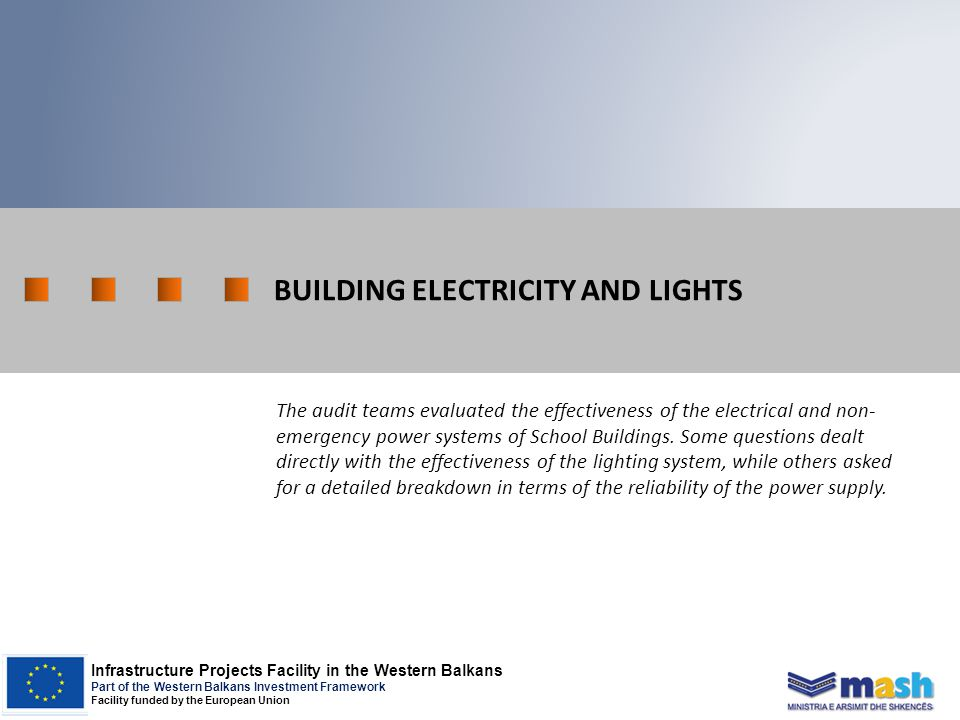 Infrastructure Projects Facility in the Western Balkans Part of the Western Balkans Investment Framework Facility funded by the European Union BUILDING ELECTRICITY AND LIGHTS The audit teams evaluated the effectiveness of the electrical and non- emergency power systems of School Buildings.