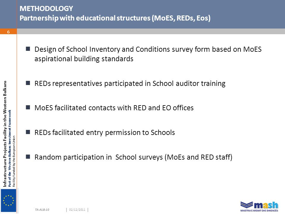Infrastructure Projects Facility in the Western Balkans Part of the Western Balkans Investment Framework Facility funded by the European Union TA-ALB-1002/12/2011 TA-ALB-10 METHODOLOGY Partnership with educational structures (MoES, REDs, Eos) 6  Design of School Inventory and Conditions survey form based on MoES aspirational building standards  REDs representatives participated in School auditor training  MoES facilitated contacts with RED and EO offices  REDs facilitated entry permission to Schools  Random participation in School surveys (MoEs and RED staff)
