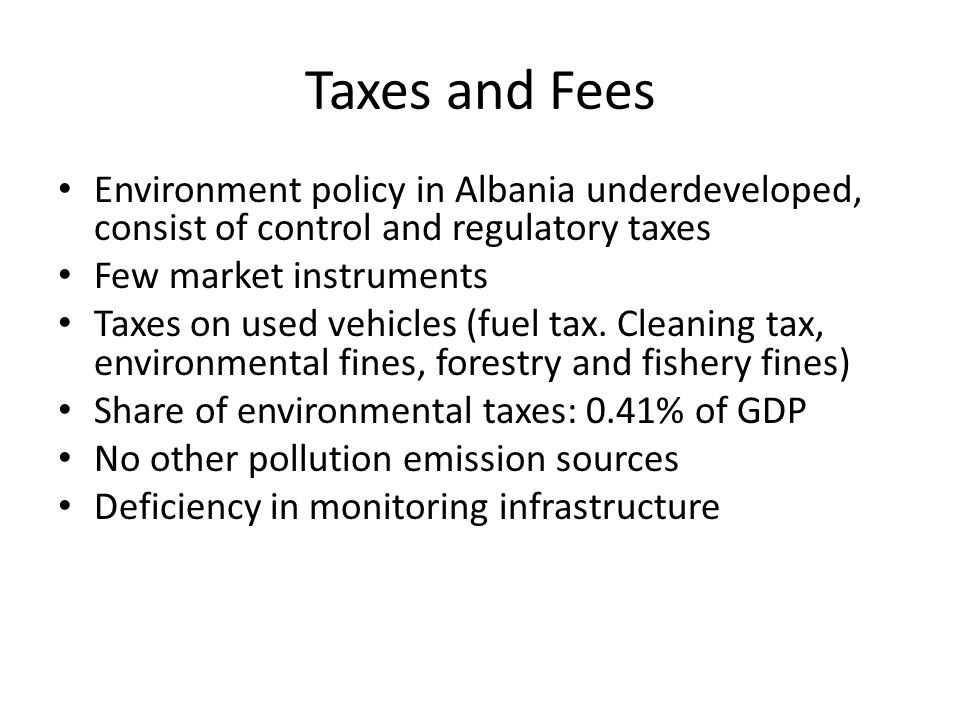 Taxes and Fees Environment policy in Albania underdeveloped, consist of control and regulatory taxes Few market instruments Taxes on used vehicles (fuel tax.