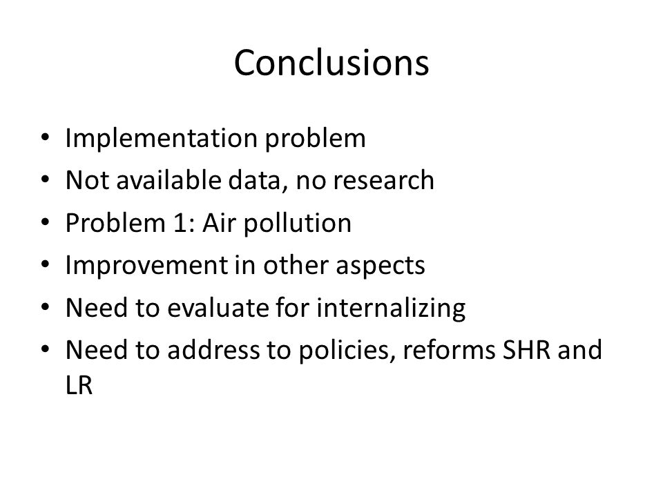 Conclusions Implementation problem Not available data, no research Problem 1: Air pollution Improvement in other aspects Need to evaluate for internalizing Need to address to policies, reforms SHR and LR