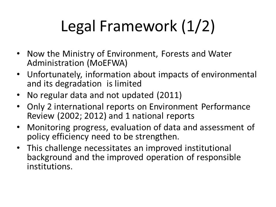 Legal Framework (1/2) Now the Ministry of Environment, Forests and Water Administration (MoEFWA) Unfortunately, information about impacts of environmental and its degradation is limited No regular data and not updated (2011) Only 2 international reports on Environment Performance Review (2002; 2012) and 1 national reports Monitoring progress, evaluation of data and assessment of policy efficiency need to be strengthen.