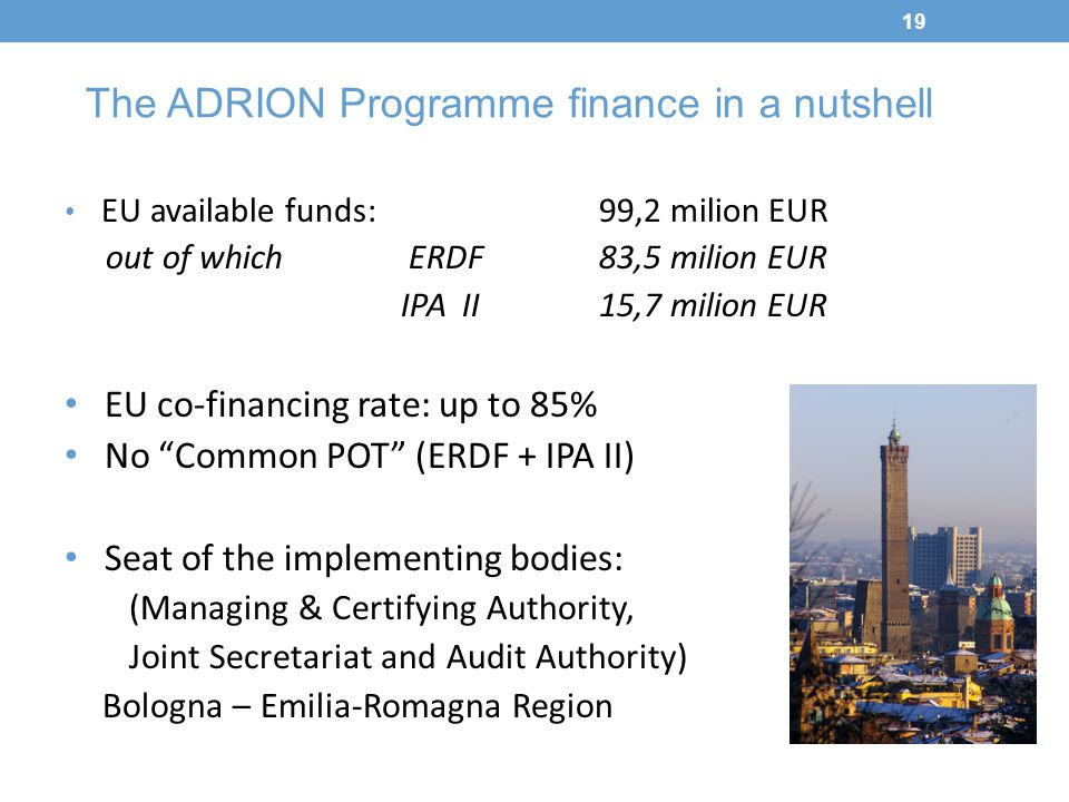 19 The ADRION Programme finance in a nutshell EU available funds: 99,2 milion EUR out of which ERDF 83,5 milion EUR IPA II 15,7 milion EUR EU co-finan