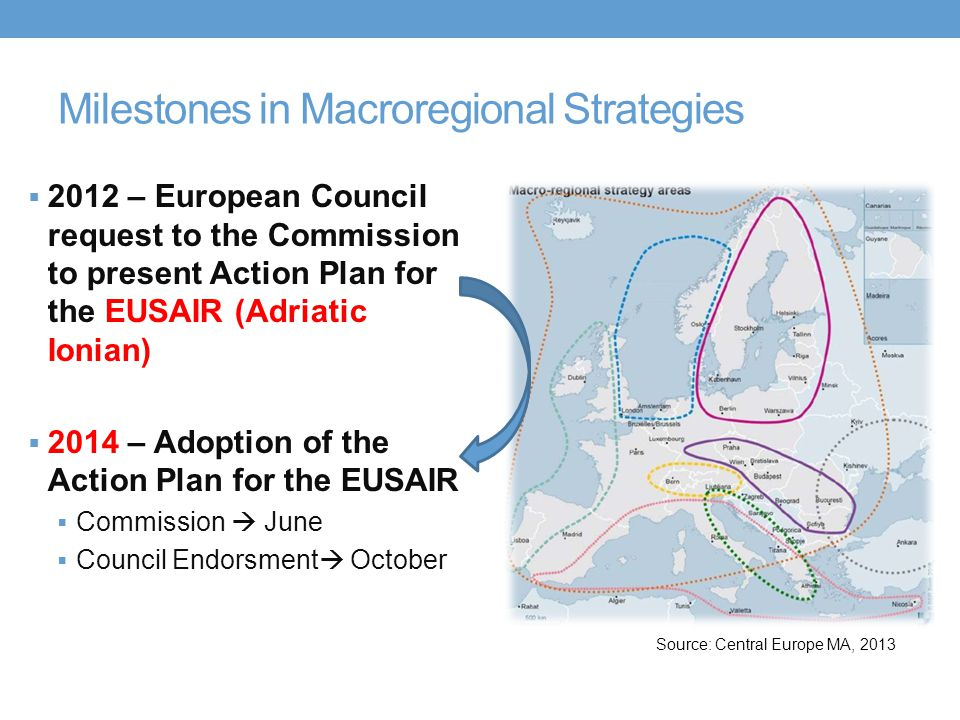 Milestones in Macroregional Strategies  2012 – European Council request to the Commission to present Action Plan for the EUSAIR (Adriatic Ionian)  2