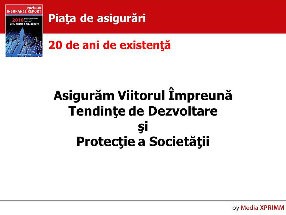 Asigurăm Viitorul Împreună Tendinţe de Dezvoltare şi Protecţie a Societăţii Piaţa de asigurări 20 de ani de existenţă