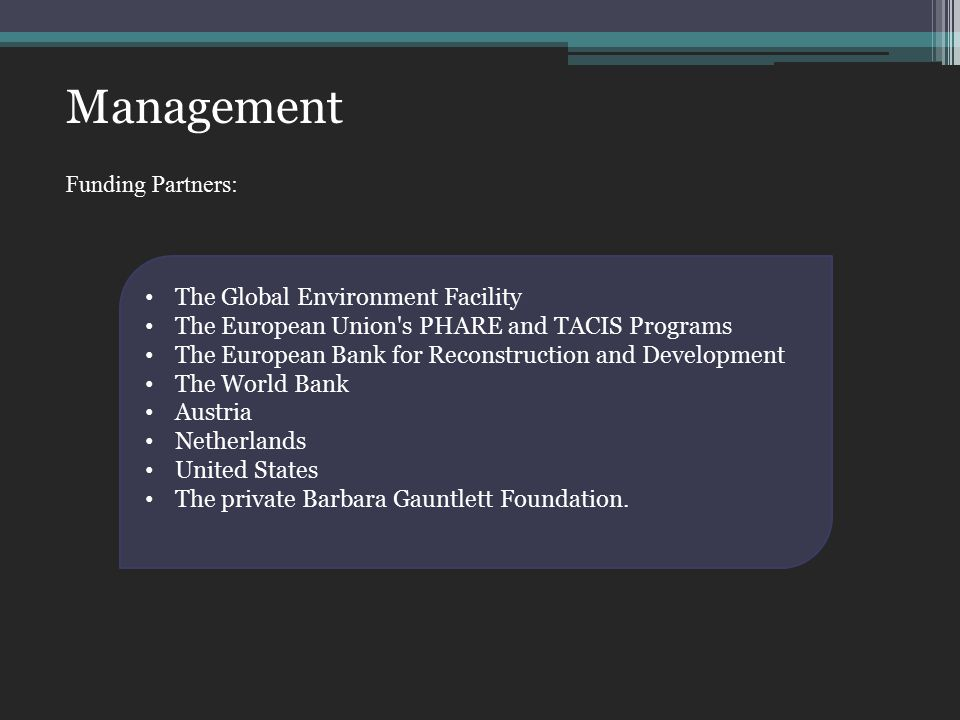 Management Funding Partners: The Global Environment Facility The European Union s PHARE and TACIS Programs The European Bank for Reconstruction and Development The World Bank Austria Netherlands United States The private Barbara Gauntlett Foundation.