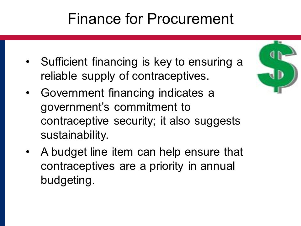 Finance for Procurement Sufficient financing is key to ensuring a reliable supply of contraceptives. Government financing indicates a government's com