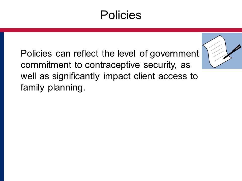 Policies Policies can reflect the level of government commitment to contraceptive security, as well as significantly impact client access to family pl