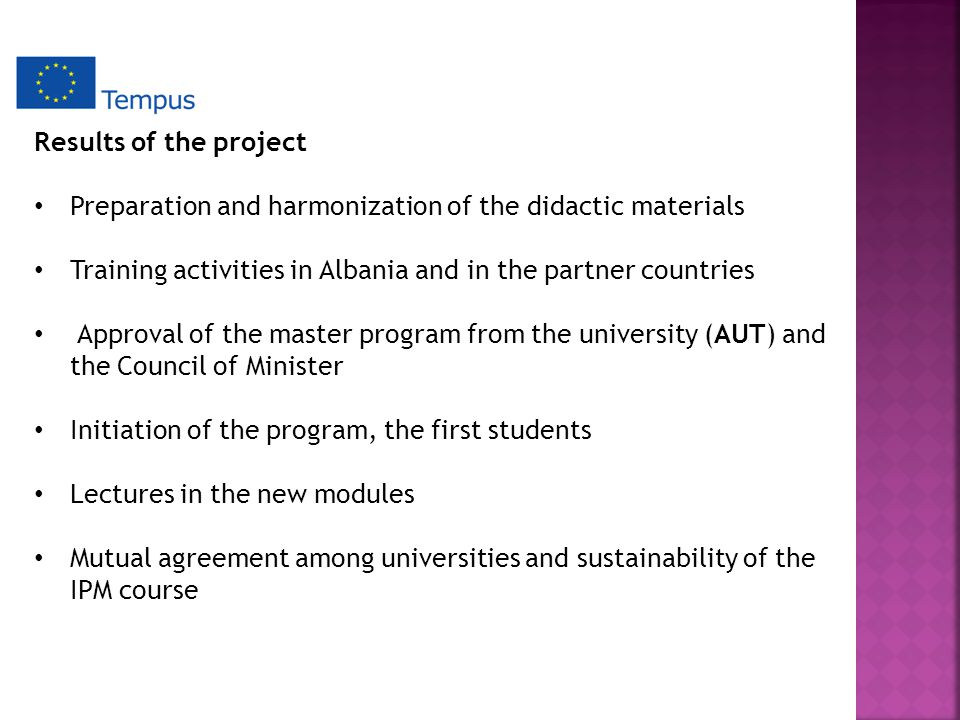 Results of the project Preparation and harmonization of the didactic materials Training activities in Albania and in the partner countries Approval of the master program from the university (AUT) and the Council of Minister Initiation of the program, the first students Lectures in the new modules Mutual agreement among universities and sustainability of the IPM course