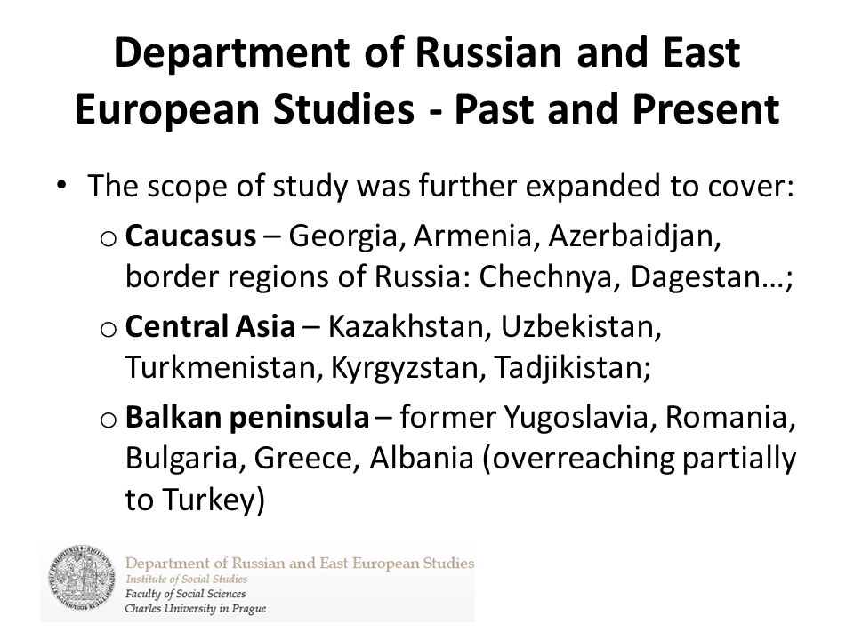 Department of Russian and East European Studies - Past and Present The scope of study was further expanded to cover: o Caucasus – Georgia, Armenia, Az