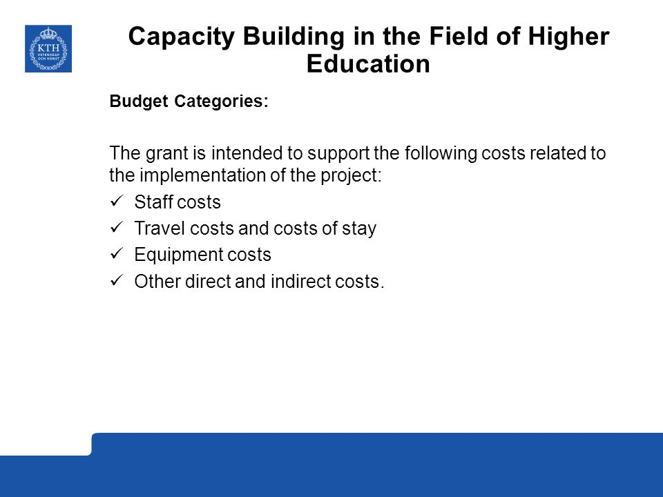 Capacity Building in the Field of Higher Education Budget Categories: The grant is intended to support the following costs related to the implementation of the project: Staff costs Travel costs and costs of stay Equipment costs Other direct and indirect costs.