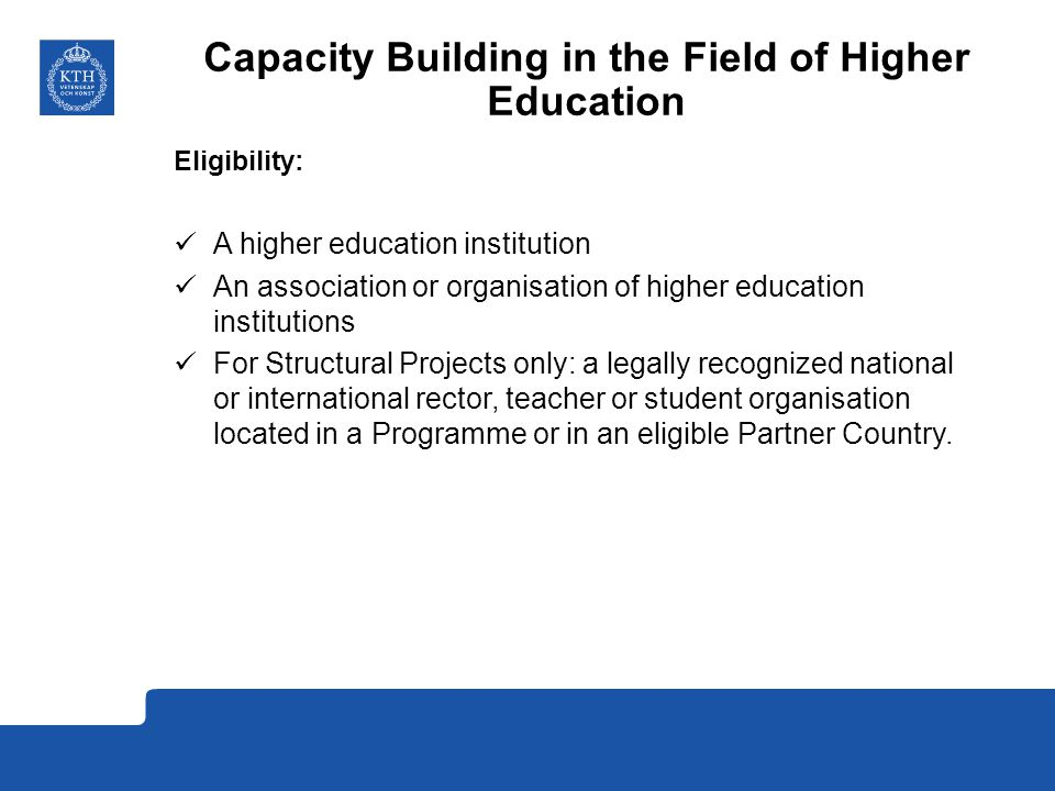 Capacity Building in the Field of Higher Education Eligibility: A higher education institution An association or organisation of higher education institutions For Structural Projects only: a legally recognized national or international rector, teacher or student organisation located in a Programme or in an eligible Partner Country.