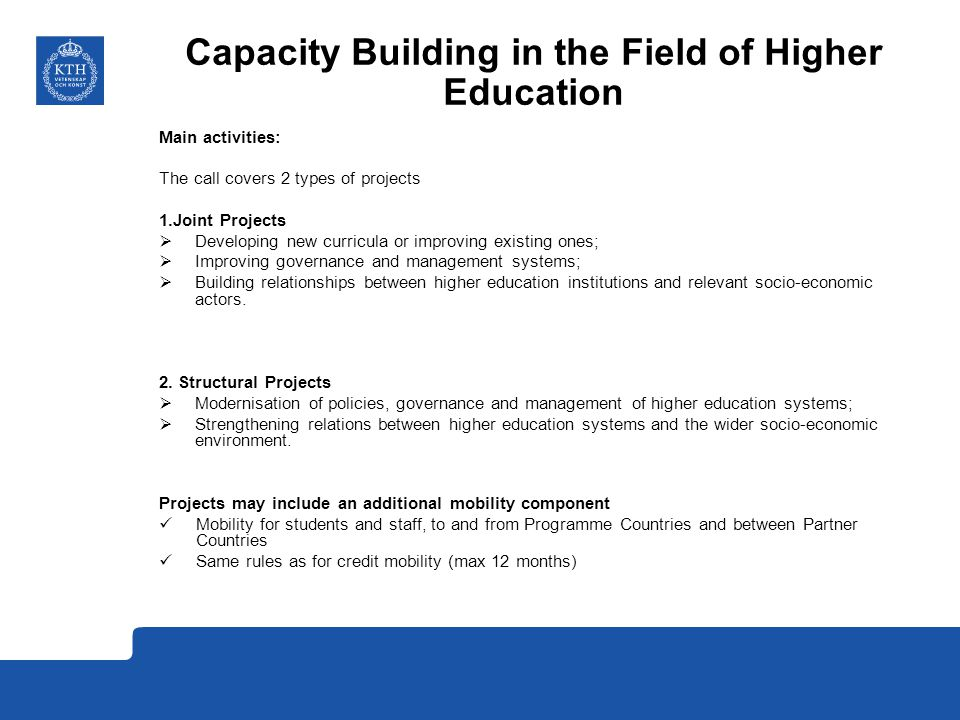 Capacity Building in the Field of Higher Education Main activities: The call covers 2 types of projects 1.Joint Projects  Developing new curricula or improving existing ones;  Improving governance and management systems;  Building relationships between higher education institutions and relevant socio-economic actors.