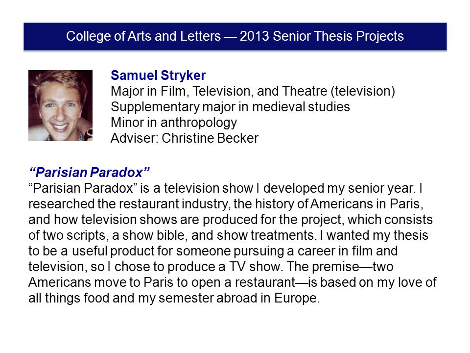 Samuel Stryker Major in Film, Television, and Theatre (television) Supplementary major in medieval studies Minor in anthropology Adviser: Christine Becker Parisian Paradox Parisian Paradox is a television show I developed my senior year.