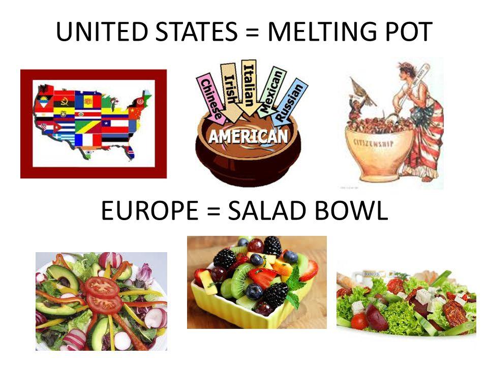 UNITED STATES = MELTING POT EUROPE = SALAD BOWL