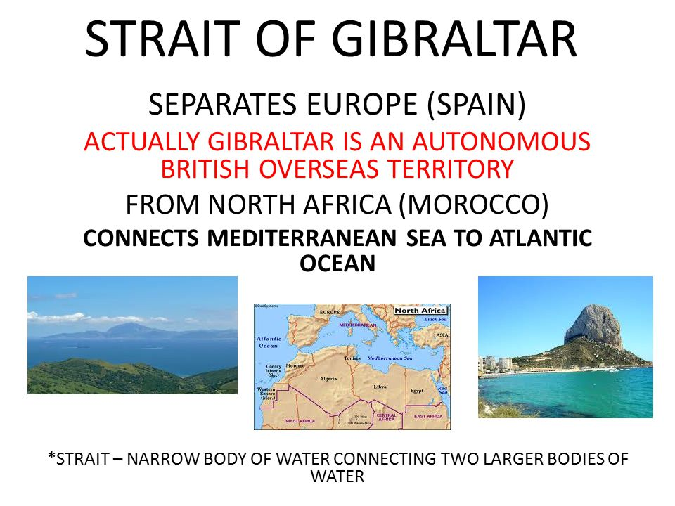 STRAIT OF GIBRALTAR SEPARATES EUROPE (SPAIN) ACTUALLY GIBRALTAR IS AN AUTONOMOUS BRITISH OVERSEAS TERRITORY FROM NORTH AFRICA (MOROCCO) CONNECTS MEDITERRANEAN SEA TO ATLANTIC OCEAN *STRAIT – NARROW BODY OF WATER CONNECTING TWO LARGER BODIES OF WATER