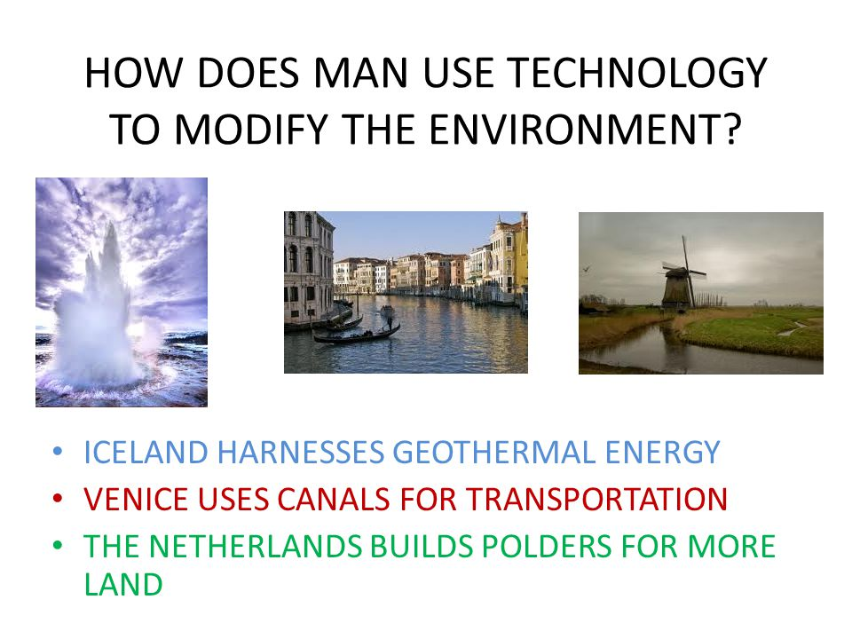 HOW DOES MAN USE TECHNOLOGY TO MODIFY THE ENVIRONMENT.