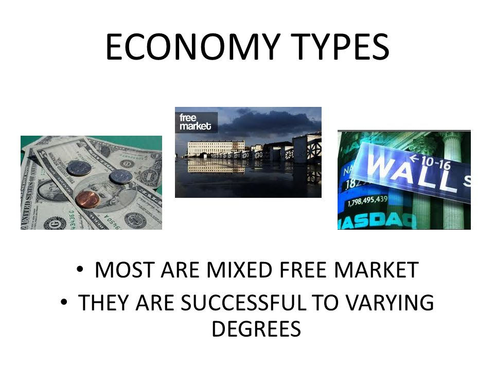ECONOMY TYPES MOST ARE MIXED FREE MARKET THEY ARE SUCCESSFUL TO VARYING DEGREES