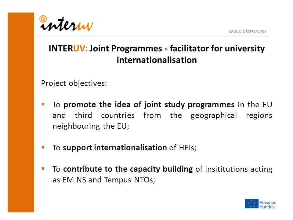 INTERUV: Joint Programmes - facilitator for university internationalisation Project objectives:  To promote the idea of joint study programmes in the EU and third countries from the geographical regions neighbouring the EU;  To support internationalisation of HEIs;  To contribute to the capacity building of insititutions acting as EM NS and Tempus NTOs; www.interuv.eu