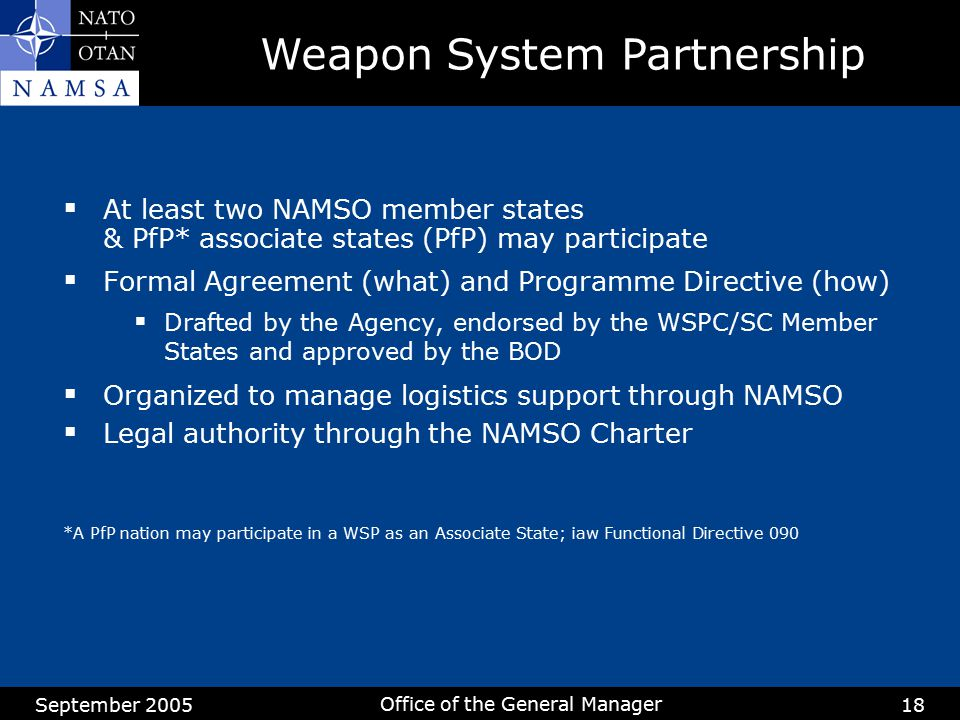 September 2005 Office of the General Manager 18  At least two NAMSO member states & PfP* associate states (PfP) may participate  Formal Agreement (w