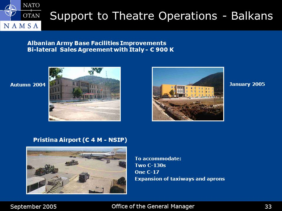September 2005 Office of the General Manager 33 Albanian Army Base Facilities Improvements Bi-lateral Sales Agreement with Italy - € 900 K Autumn 2004