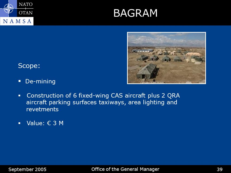 September 2005 Office of the General Manager 39 BAGRAM Scope:  De-mining  Construction of 6 fixed-wing CAS aircraft plus 2 QRA aircraft parking surf