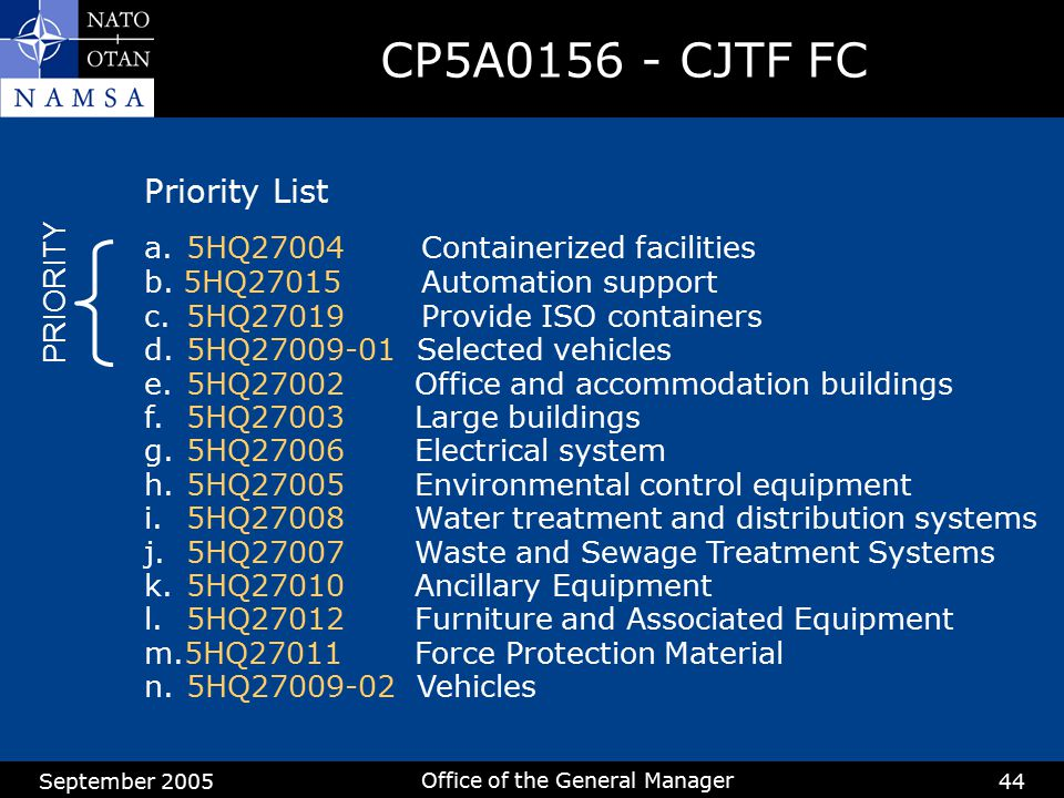 September 2005 Office of the General Manager 44 CP5A0156 - CJTF FC Priority List a.5HQ27004 Containerized facilities b. 5HQ27015 Automation support c.