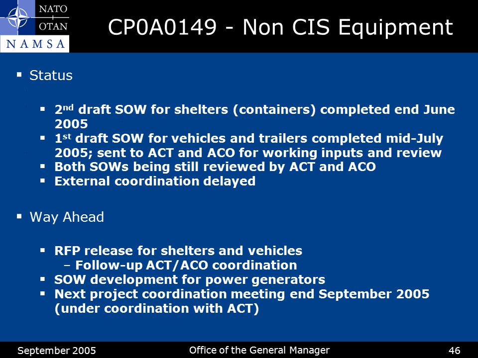 September 2005 Office of the General Manager 46 CP0A0149 - Non CIS Equipment  Status  2 nd draft SOW for shelters (containers) completed end June 20