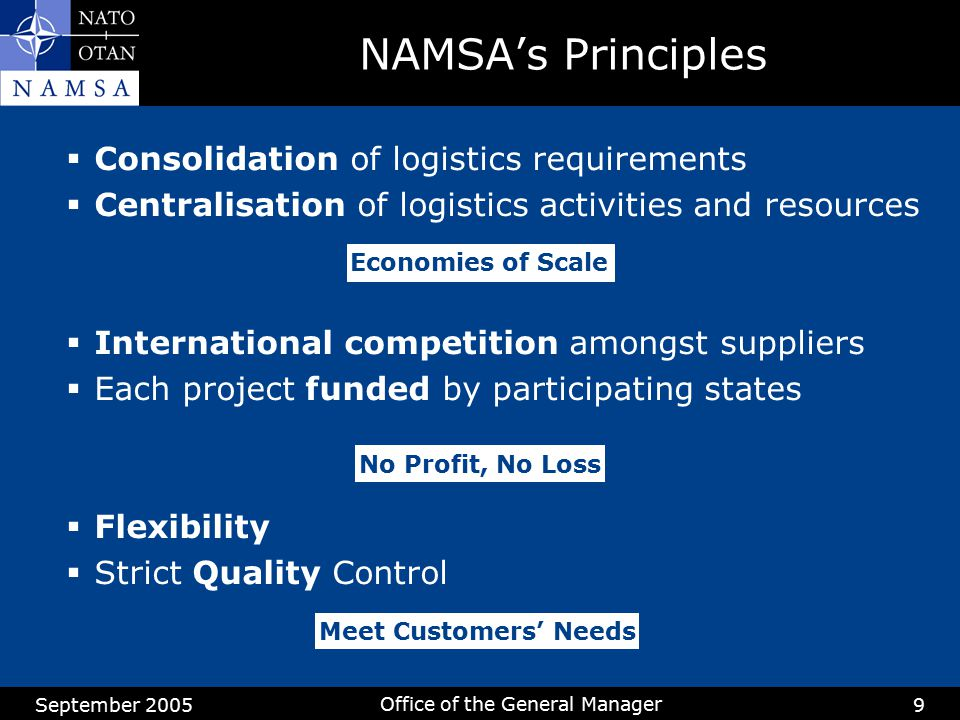 September 2005 Office of the General Manager 9 NAMSA's Principles  Consolidation of logistics requirements  Centralisation of logistics activities a