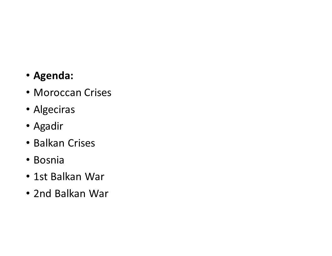 Agenda: Moroccan Crises Algeciras Agadir Balkan Crises Bosnia 1st Balkan War 2nd Balkan War
