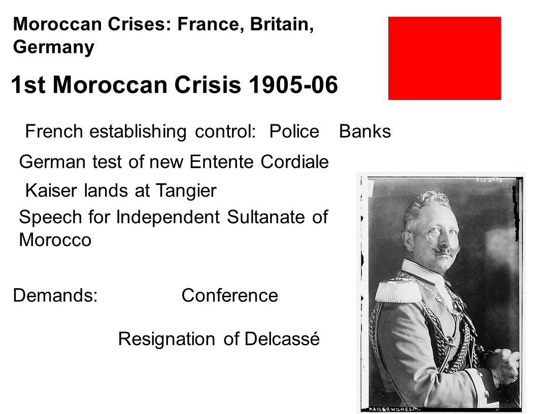 Moroccan Crises: France, Britain, Germany 1st Moroccan Crisis 1905-06 German test of new Entente Cordiale French establishing control:PoliceBanks Kais