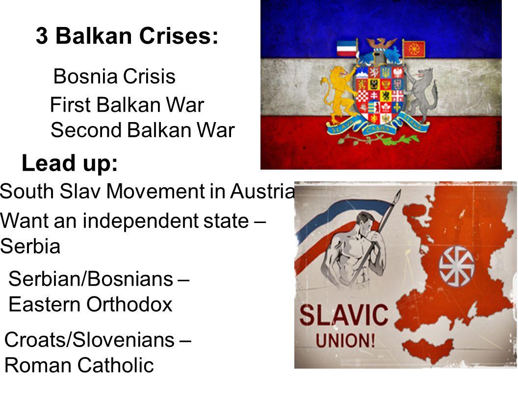 South Slav Movement in Austria Bosnia Crisis 3 Balkan Crises: Second Balkan War Lead up: Want an independent state – Serbia Croats/Slovenians – Roman